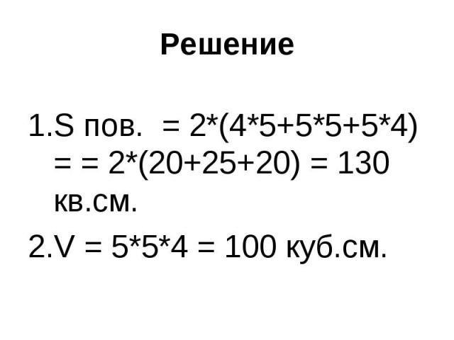 S пов. = 2*(4*5+5*5+5*4) = = 2*(20+25+20) = 130 кв.см.S пов. = 2*(4*5+5*5+5*4) = = 2*(20+25+20) = 130 кв.см.V = 5*5*4 = 100 куб.см.