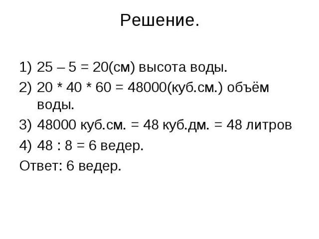 25 – 5 = 20(см) высота воды.25 – 5 = 20(см) высота воды.20 * 40 * 60 = 48000(куб.см.) объём воды.48000 куб.см. = 48 куб.дм. = 48 литров48 : 8 = 6 ведер.Ответ: 6 ведер.