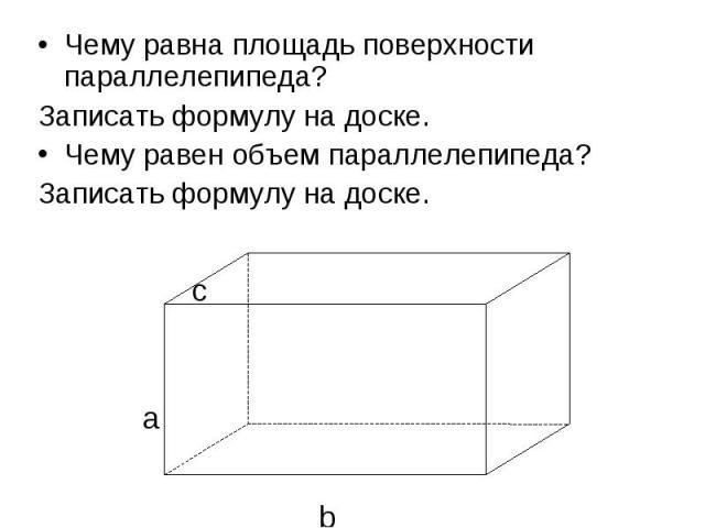 Чему равна площадь поверхности параллелепипеда?Записать формулу на доске.Чему равен объем параллелепипеда?Записать формулу на доске.