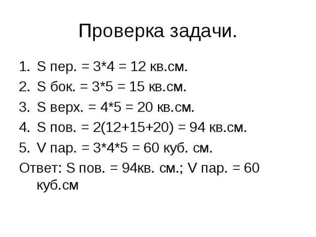 S пер. = 3*4 = 12 кв.см.S пер. = 3*4 = 12 кв.см.S бок. = 3*5 = 15 кв.см.S верх. = 4*5 = 20 кв.см.S пов. = 2(12+15+20) = 94 кв.см.V пар. = 3*4*5 = 60 куб. см.Ответ: S пов. = 94кв. см.; V пар. = 60 куб.см
