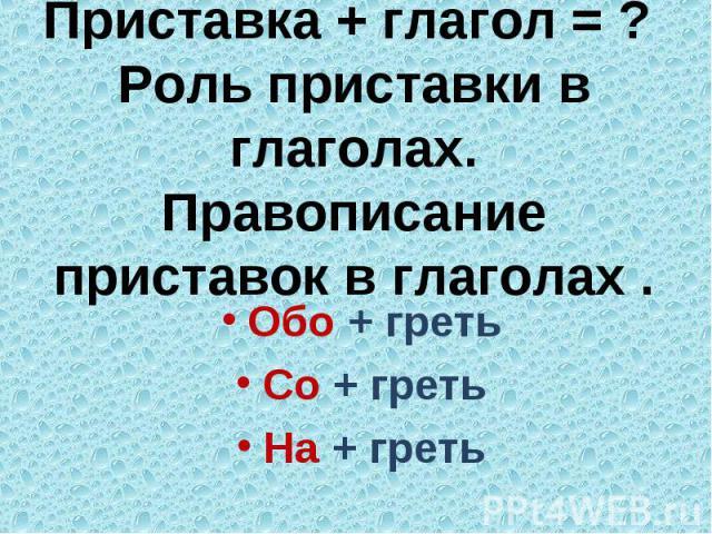 Приставка + глагол = ? Роль приставки в глаголах.Правописание приставок в глаголах .Обо + гретьСо + гретьНа + греть