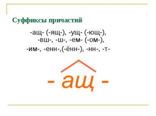 Суффиксы причастий-ащ- (-ящ-), -ущ- (-ющ-), -вш-, -ш-, -ем- (-ом-),-им-, -енн-,(