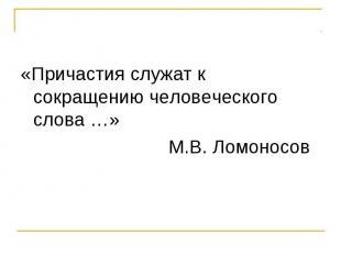 «Причастия служат к сокращению человеческого слова …» М.В. Ломоносов