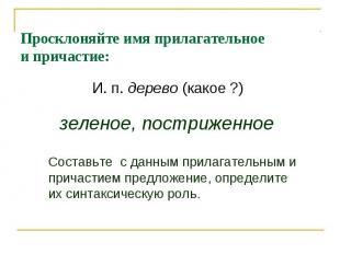 Просклоняйте имя прилагательноеи причастие:И. п. дерево (какое ?) зеленое, постр