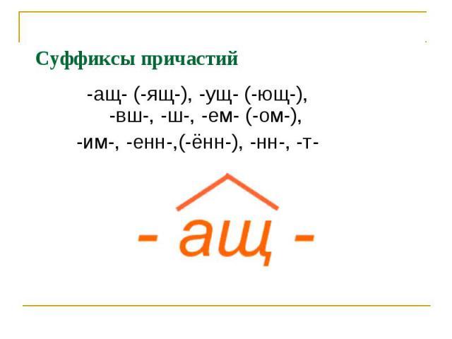 Суффиксы причастий-ащ- (-ящ-), -ущ- (-ющ-), -вш-, -ш-, -ем- (-ом-),-им-, -енн-,(-ённ-), -нн-, -т-