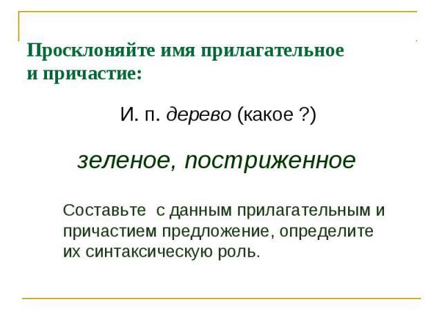 Просклоняйте имя прилагательноеи причастие:И. п. дерево (какое ?) зеленое, постриженноеСоставьте с данным прилагательным и причастием предложение, определите их синтаксическую роль.