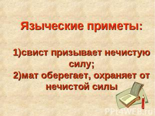 Языческие приметы:1)свист призывает нечистую силу;2)мат оберегает, охраняет от н