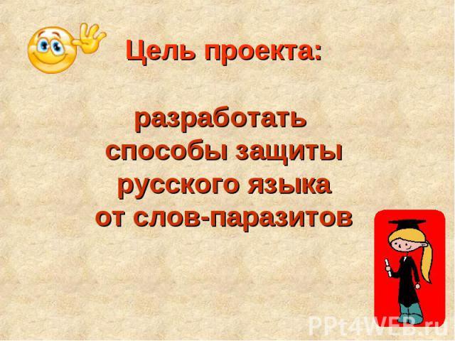 Цель проекта:разработать способы защитырусского языкаот слов-паразитов