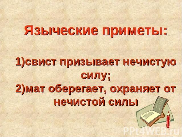 Языческие приметы:1)свист призывает нечистую силу;2)мат оберегает, охраняет от нечистой силы