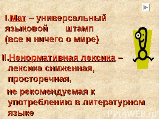 I.Мат – универсальный языковой штамп (все и ничего о мире)Ненормативная лексика – лексика сниженная, просторечная, не рекомендуемая к употреблению в литературном языке