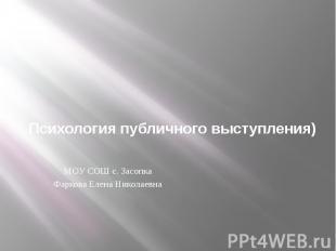 Психология публичного выступления)МОУ СОШ с. ЗасопкаФаркова Елена Николаевна