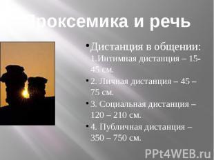 Проксемика и речьДистанция в общении: 1.Интимная дистанция – 15-45 см.2. Личная