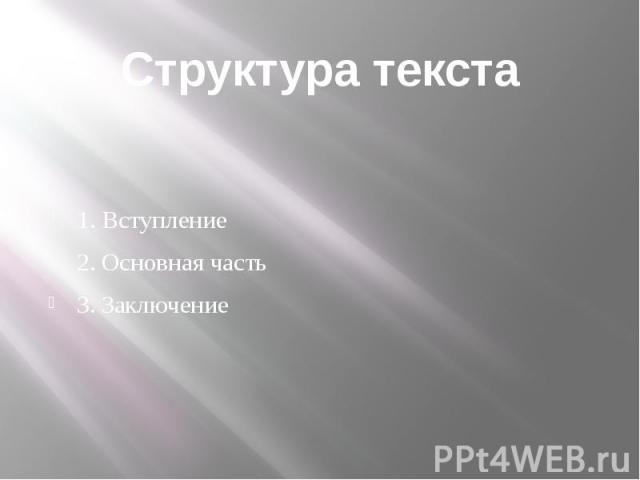 Структура текста1. Вступление2. Основная часть3. Заключение
