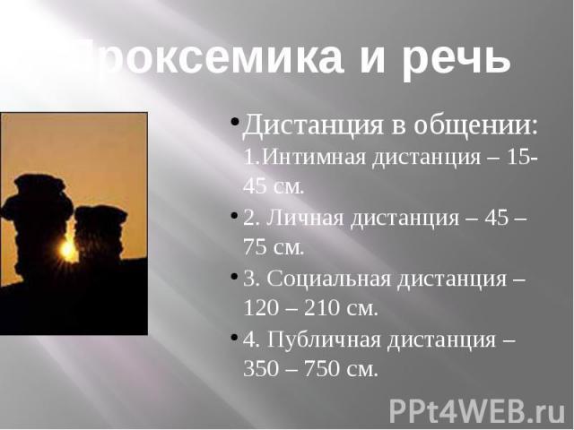 Проксемика и речьДистанция в общении: 1.Интимная дистанция – 15-45 см.2. Личная дистанция – 45 – 75 см.3. Социальная дистанция – 120 – 210 см.4. Публичная дистанция – 350 – 750 см.