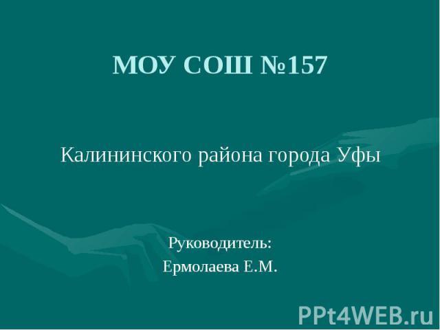 МОУ СОШ №157Калининского района города УфыРуководитель:Ермолаева Е.М.