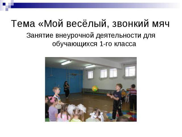 Тема «Мой весёлый, звонкий мячЗанятие внеурочной деятельности для обучающихся 1-го класса