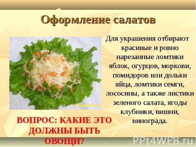 Оформление салатовДля украшения отбирают красивые и ровно нарезанные ломтики яблок, огурцов, моркови, помидоров или дольки яйца, ломтики семги, лососины, а также листики зеленого салата, ягоды клубники, вишни, винограда.