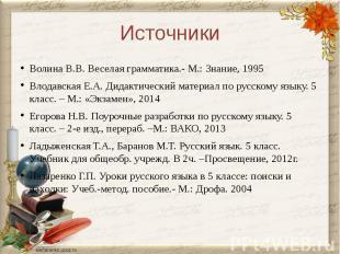 ИсточникиВолина В.В. Веселая грамматика.- М.: Знание, 1995Влодавская Е.А. Дидакт