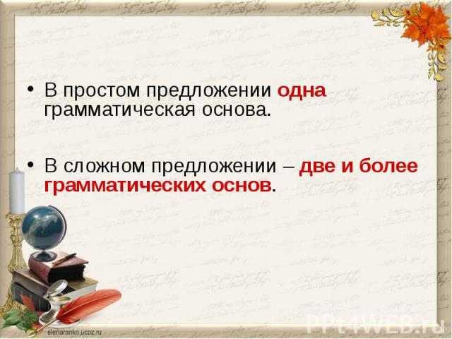 В простом предложении одна грамматическая основа.В сложном предложении – две и более грамматических основ.