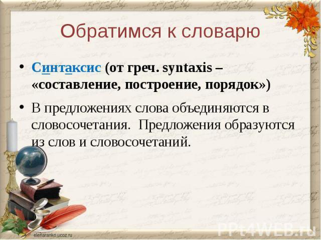 Обратимся к словарюСинтаксис (от греч. syntaxis – «составление, построение, порядок»)В предложениях слова объединяются в словосочетания. Предложения образуются из слов и словосочетаний.