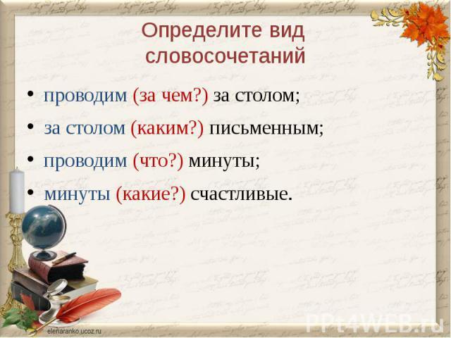 Определите вид словосочетанийпроводим (за чем?) за столом;за столом (каким?) письменным;проводим (что?) минуты;минуты (какие?) счастливые.