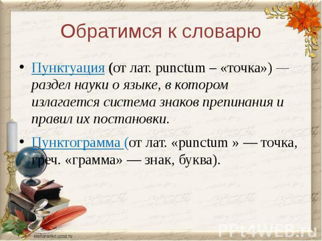 Обратимся к словарюПунктуация (от лат. рunctum – «точка») — раздел науки о языке, в котором излагается система знаков препинания и правил их постановки. Пунктограмма (от лат. «рunctum » — точка, греч. «грамма» — знак, буква).
