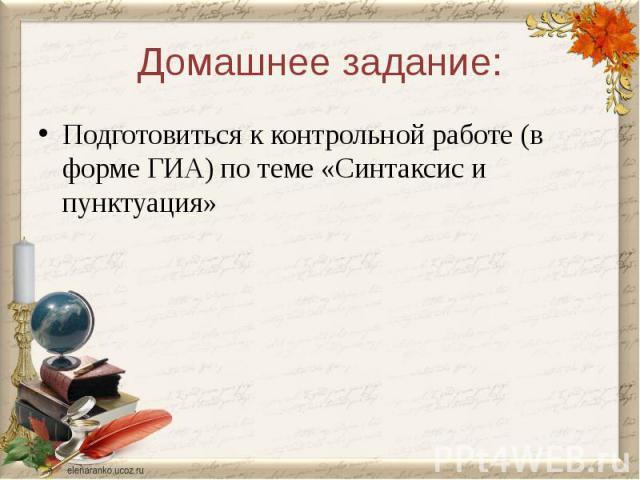 Домашнее задание:Подготовиться к контрольной работе (в форме ГИА) по теме «Синтаксис и пунктуация»
