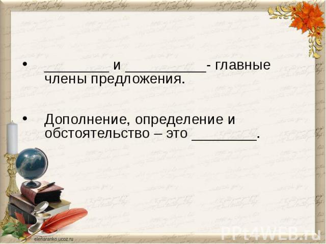 ________ и __________- главные члены предложения.Дополнение, определение и обстоятельство – это ________.