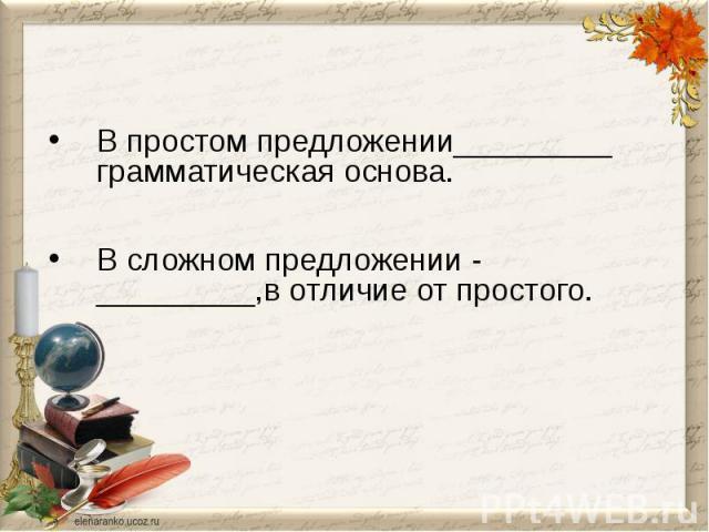 В простом предложении_________ грамматическая основа.В сложном предложении - _________,в отличие от простого.