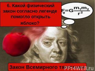 6. Какой физический закон согласно легенде помогло открыть яблоко? Закон Всемирн