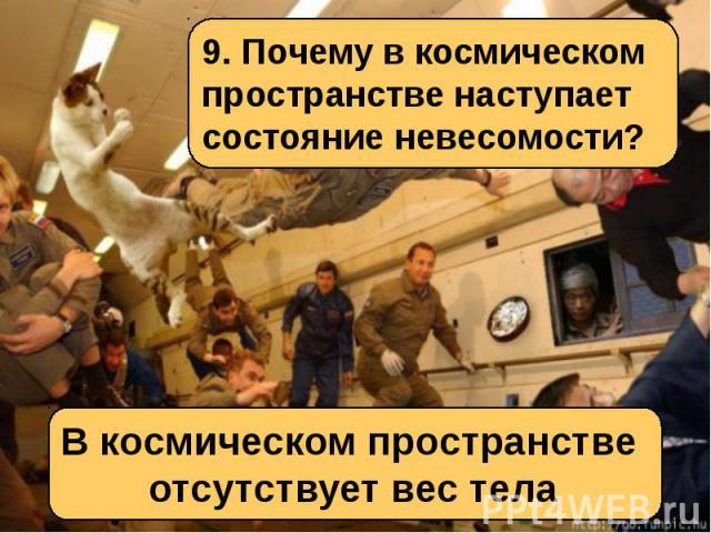 9. Почему в космическом пространстве наступает состояние невесомости?В космическом пространстве отсутствует вес тела