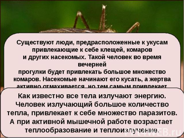 Существуют люди, предрасположенные к укусампривлекающие к себе клещей, комарови других насекомых. Такой человек во время вечернейпрогулки будет привлекать большое множествокомаров. Насекомые начинают его кусать, а жертваактивно отмахивается, но тем …
