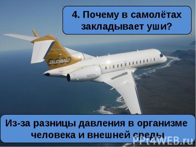 4. Почему в самолётах закладывает уши?Из-за разницы давления в организме человека и внешней среды