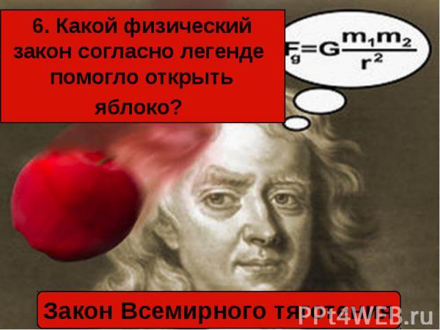 6. Какой физический закон согласно легенде помогло открыть яблоко? Закон Всемирного тяготения
