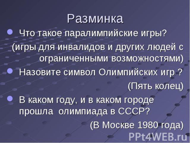 Что такое паралимпийские игры? (игры для инвалидови других людей с ограниченными возможностями)Назовите символ Олимпийских игр ? (Пять колец)В каком году, и в каком городе прошла олимпиада в СССР? (В Москве 1980 года)