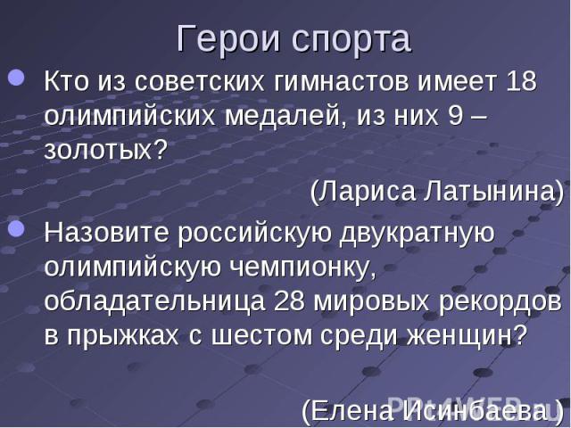 Кто из советских гимнастов имеет 18 олимпийских медалей, из них 9 – золотых? (Лариса Латынина)Назовите российскую двукратную олимпийскую чемпионку, обладательница 28мировых рекордов впрыжках с шестомсреди женщин? (Елена Исинбаева )