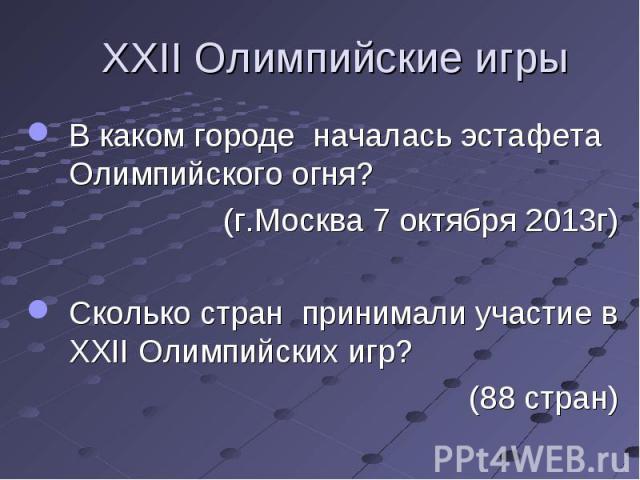 В каком городе началась эстафета Олимпийского огня?(г.Москва 7 октября 2013г)Сколько стран принимали участие в XXII Олимпийских игр? (88 стран)
