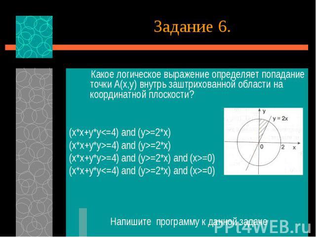 Какое логическое выражение определяет попадание точки А(х,у) внутрь заштрихованной области на координатной плоскости?(x*x+y*y=2*x)(x*x+y*y>=4) and (y>=2*x)(x*x+y*y>=4) and (y>=2*x) and (x>=0)(x*x+y*y=2*x) and (x>=0) Напишите программу к данной задаче