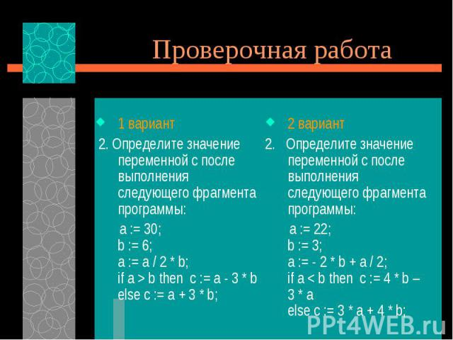 Проверочная работа1 вариант 2. Определите значение переменной с после выполнения следующего фрагмента программы: a := 30; b := 6; a := a / 2 * b; if a > b then c := a - 3 * b else c := a + 3 * b;
