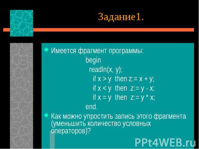 Имеется фрагмент программы: begin readln(x, y); if x > y then z:= x + y; if x < y then z:= y - x; if x = y then z:= y * x; end.Как можно упростить запись этого фрагмента (уменьшить количество условных операторов)?