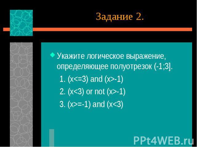 Укажите логическое выражение, определяющее полуотрезок (-1;3]. 1. (x-1) 2. (x-1) 3. (x>=-1) and (x