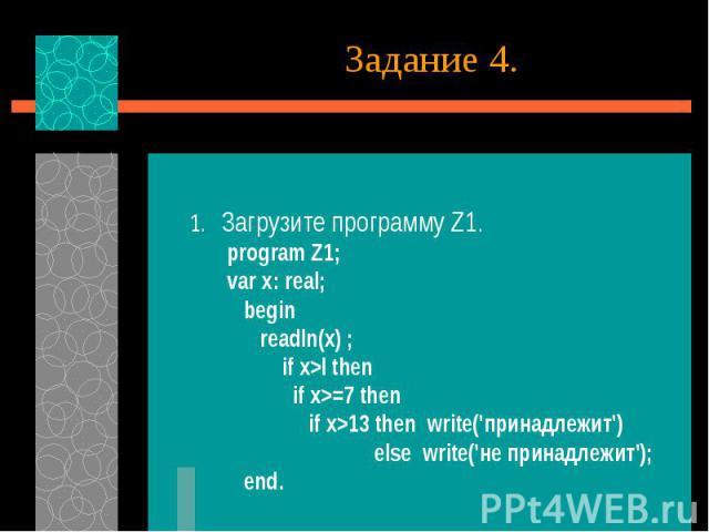 1. Загрузите программу Z1. program Z1; var x: real; begin readln(x) ; if x>l then if x>=7 then if x>13 then write('принадлежит') else write('не принадлежит'); end.