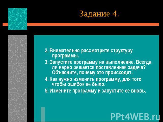 Задание 4. 2. Внимательно рассмотрите структуру программы. 3. Запустите программу на выполнение. Всегда ли верно решается поставленная задача? Объясните, почему это происходит. 4. Как нужно изменить программу, для того чтобы ошибок не было. 5. Измен…