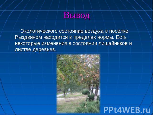 Экологического состояние воздуха в посёлке Рыздвяном находится в пределах нормы. Есть некоторые изменения в состоянии лишайников и листве деревьев.