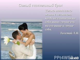 Самый счастливый бракТолько тогда легко жить с человеком, когда не считаешь ни с