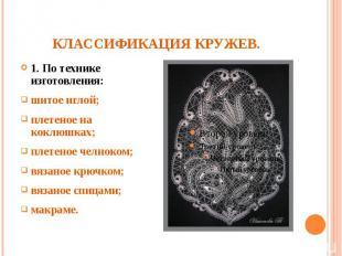 КЛАССИФИКАЦИЯ КРУЖЕВ.1. По технике изготовления:шитое иглой;плетеное на коклюшка