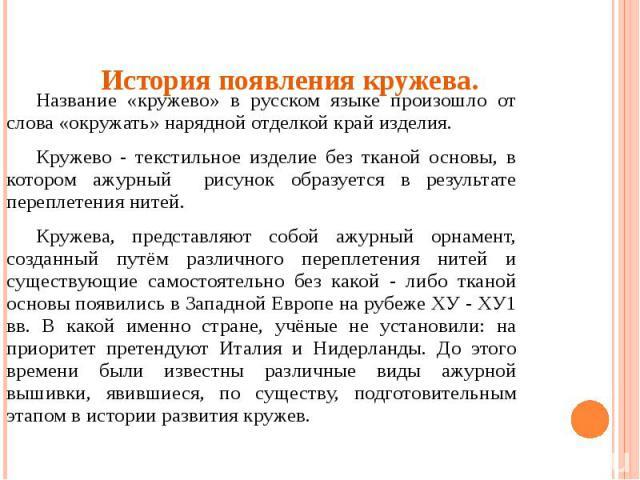Название «кружево» в русском языке произошло от слова «окружать» нарядной отделкой край изделия. Кружево - текстильное изделие без тканой основы, в котором ажурный рисунок образуется в результате переплетения нитей.Кружева, представляют собой ажурны…
