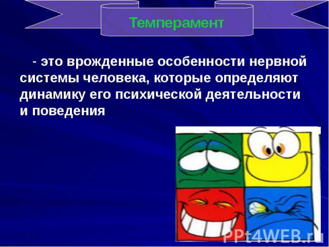 - это врожденные особенности нервной системы человека, которые определяют динамику его психической деятельности и поведения