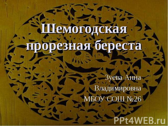 Шемогодская прорезная берестаЗуева АннаВладимировнаМБОУ СОШ №26