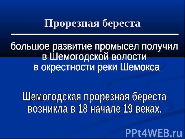 большое развитие промысел получилв Шемогодской волости в окрестности реки ШемоксаШемогодская прорезная береставозникла в 18 начале 19 веках.